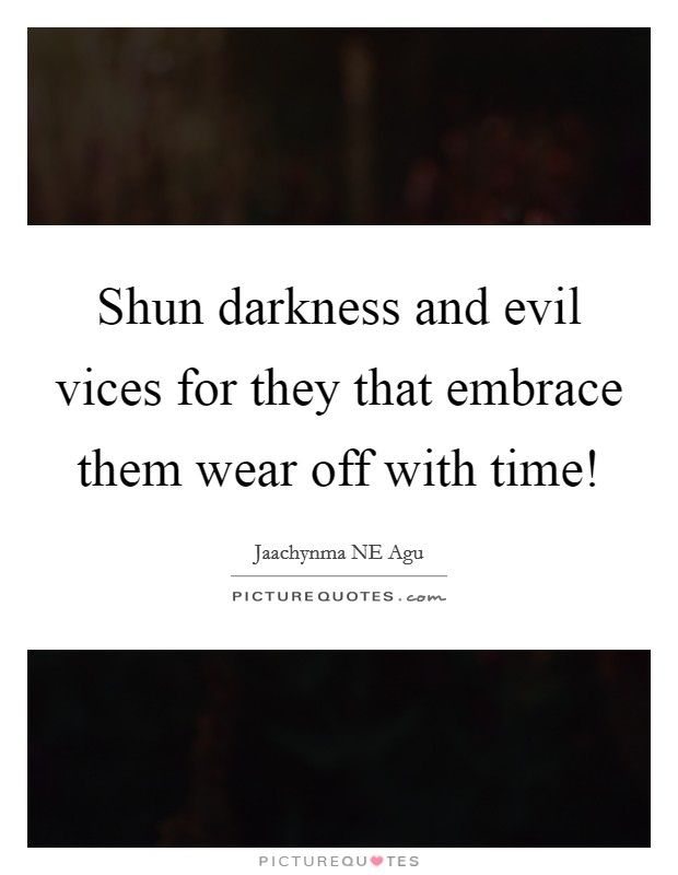 Shun darkness and evil vices for they that embrace them wear off with time! Picture Quote #1