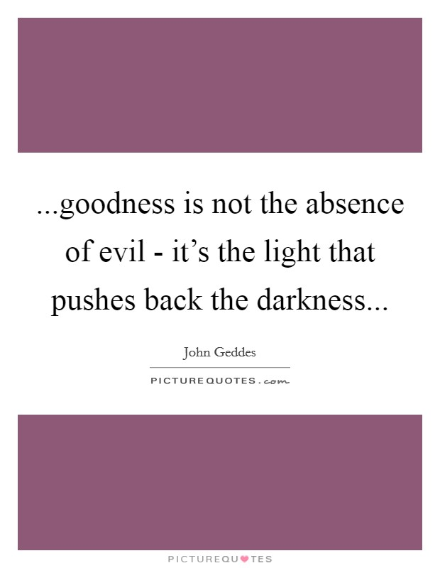 ...goodness is not the absence of evil - it's the light that pushes back the darkness Picture Quote #1