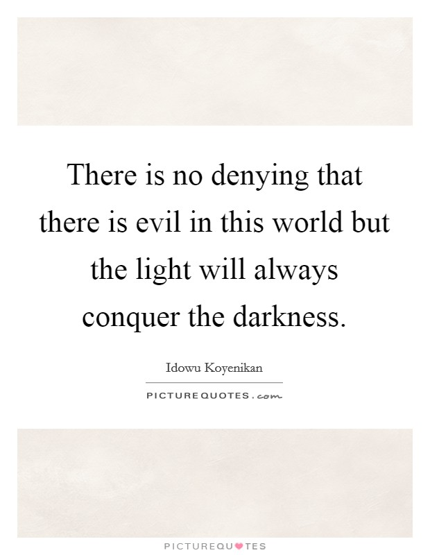 There is no denying that there is evil in this world but the light will always conquer the darkness Picture Quote #1