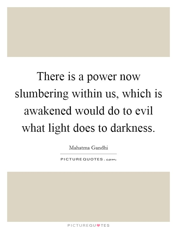 There is a power now slumbering within us, which is awakened would do to evil what light does to darkness Picture Quote #1