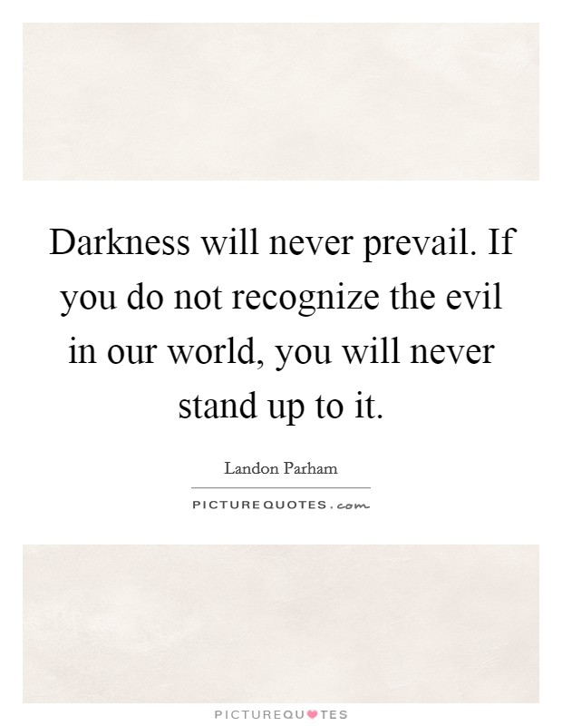 Darkness will never prevail. If you do not recognize the evil in our world, you will never stand up to it Picture Quote #1