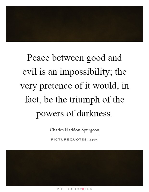 Peace between good and evil is an impossibility; the very pretence of it would, in fact, be the triumph of the powers of darkness Picture Quote #1