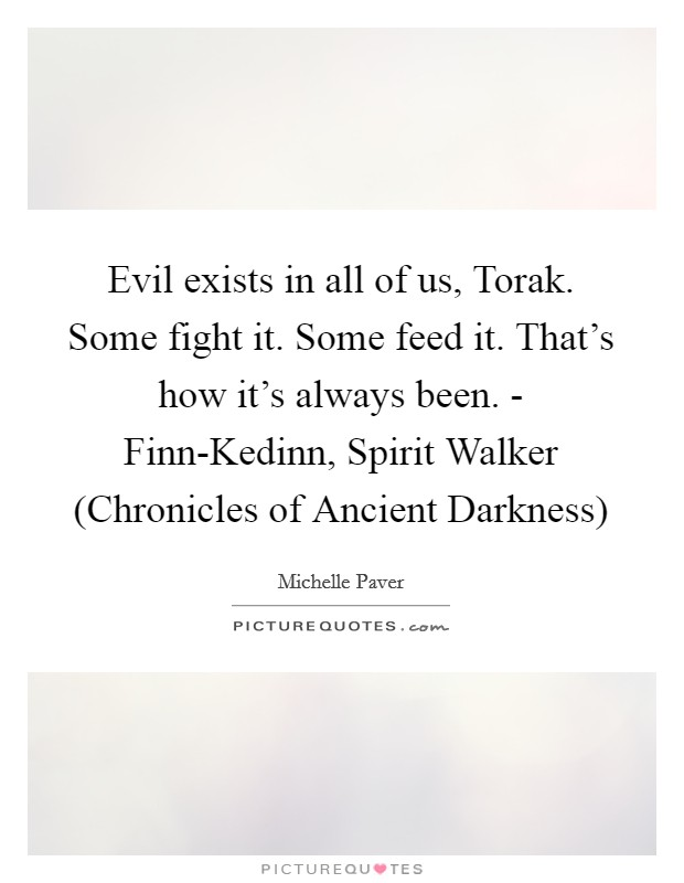 Evil exists in all of us, Torak. Some fight it. Some feed it. That's how it's always been. - Finn-Kedinn, Spirit Walker (Chronicles of Ancient Darkness) Picture Quote #1