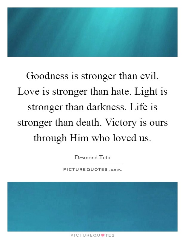 Goodness is stronger than evil. Love is stronger than hate. Light is stronger than darkness. Life is stronger than death. Victory is ours through Him who loved us Picture Quote #1