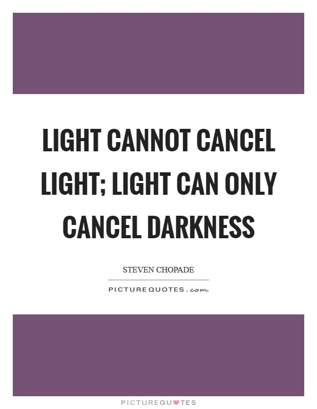 Light cannot cancel light; light can only cancel darkness Picture Quote #1