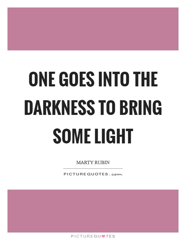 One goes into the darkness to bring some light Picture Quote #1