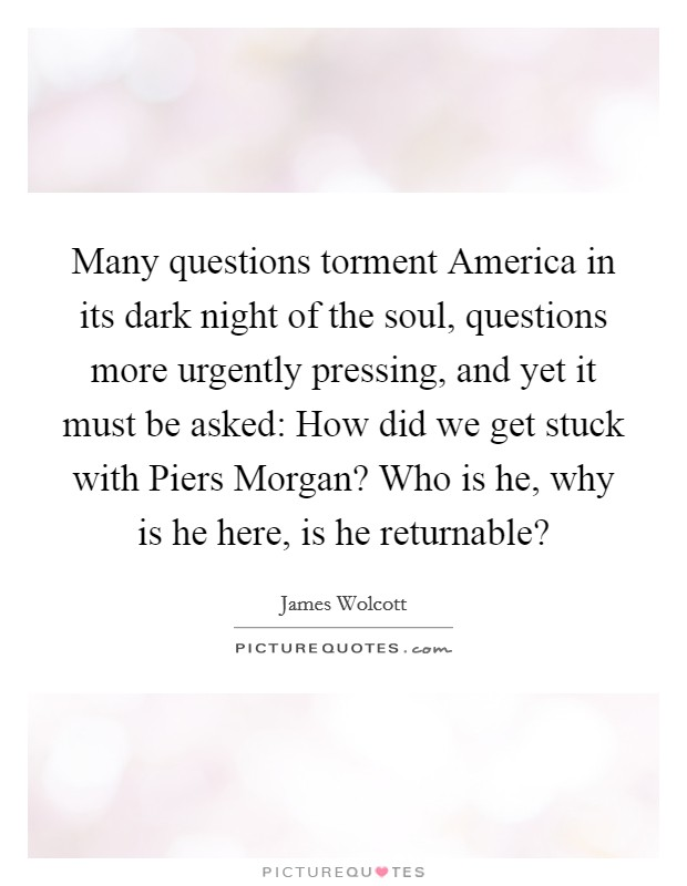 Many questions torment America in its dark night of the soul, questions more urgently pressing, and yet it must be asked: How did we get stuck with Piers Morgan? Who is he, why is he here, is he returnable? Picture Quote #1
