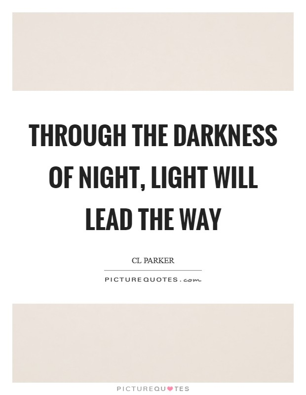 Through the darkness of night, Light will lead the way Picture Quote #1