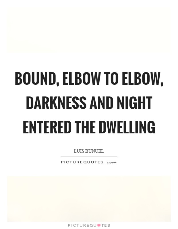 Bound, elbow to elbow, darkness and night entered the dwelling Picture Quote #1