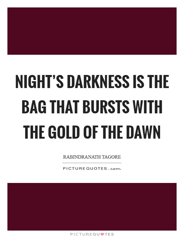 Night's darkness is the bag that bursts with the gold of the dawn Picture Quote #1