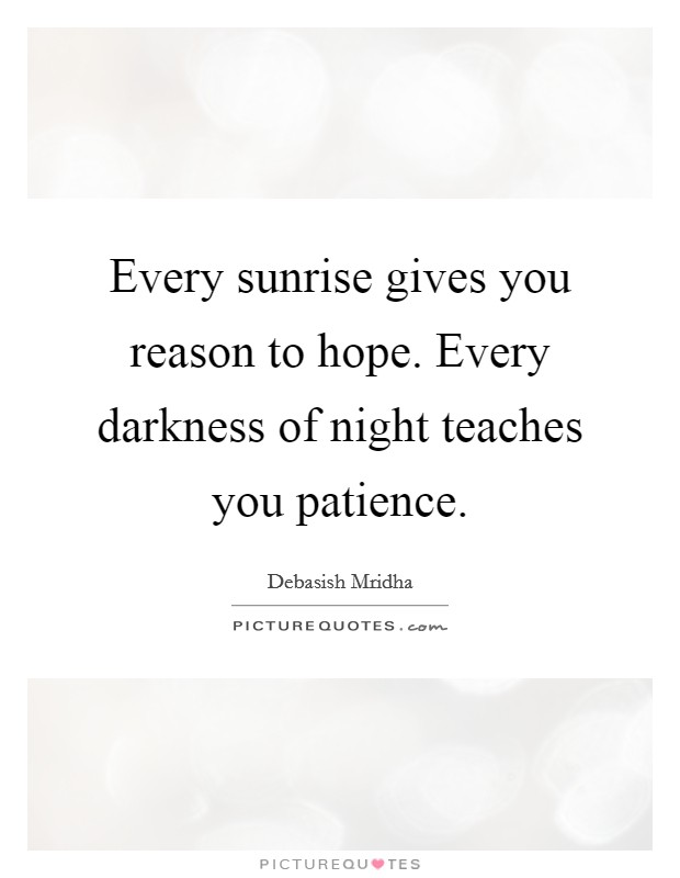 Every sunrise gives you reason to hope. Every darkness of night teaches you patience Picture Quote #1