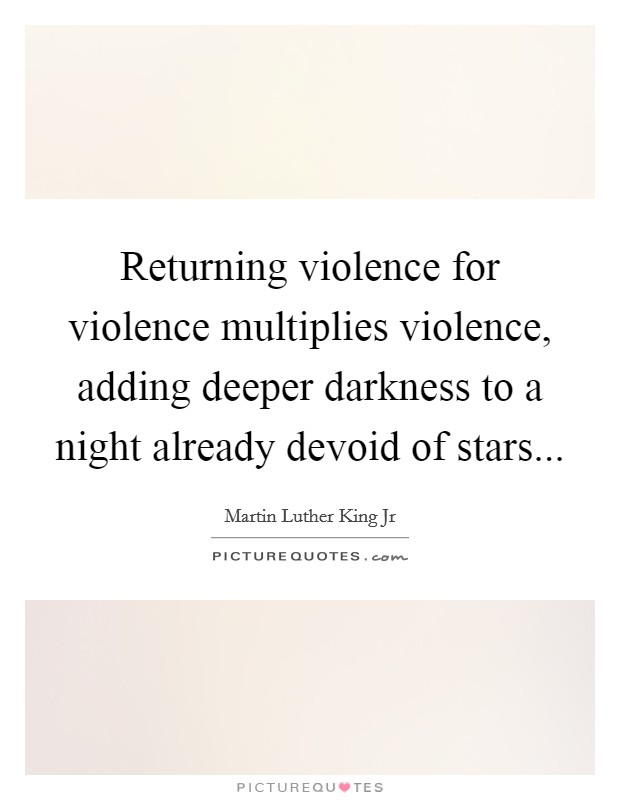 Returning violence for violence multiplies violence, adding deeper darkness to a night already devoid of stars Picture Quote #1