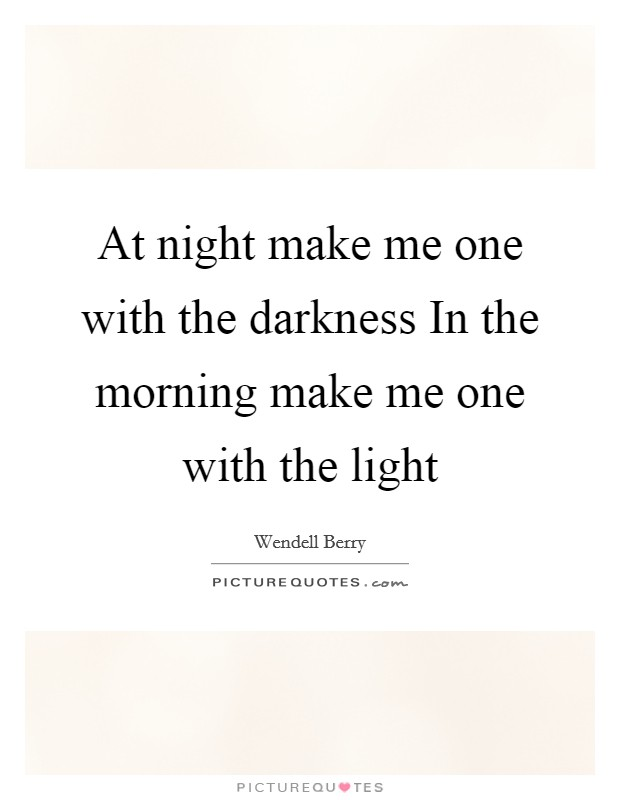 At night make me one with the darkness In the morning make me one with the light Picture Quote #1