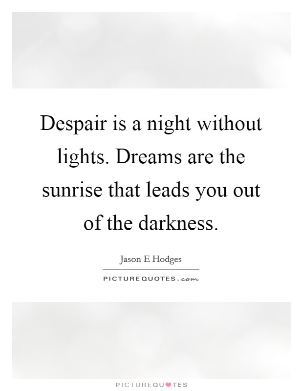 Despair is a night without lights. Dreams are the sunrise that leads you out of the darkness Picture Quote #1