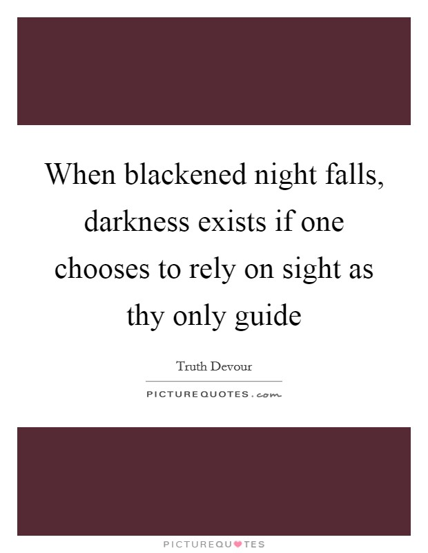 When blackened night falls, darkness exists if one chooses to rely on sight as thy only guide Picture Quote #1