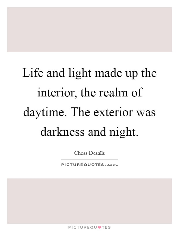 Life and light made up the interior, the realm of daytime. The exterior was darkness and night Picture Quote #1