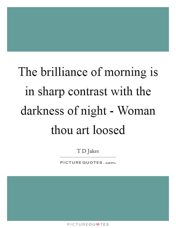 The brilliance of morning is in sharp contrast with the darkness of night - Woman thou art loosed Picture Quote #1