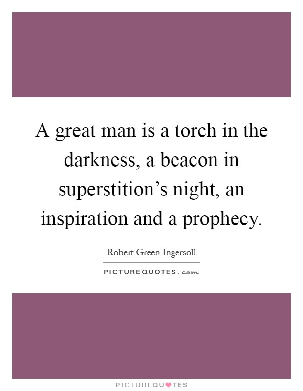A great man is a torch in the darkness, a beacon in superstition's night, an inspiration and a prophecy Picture Quote #1