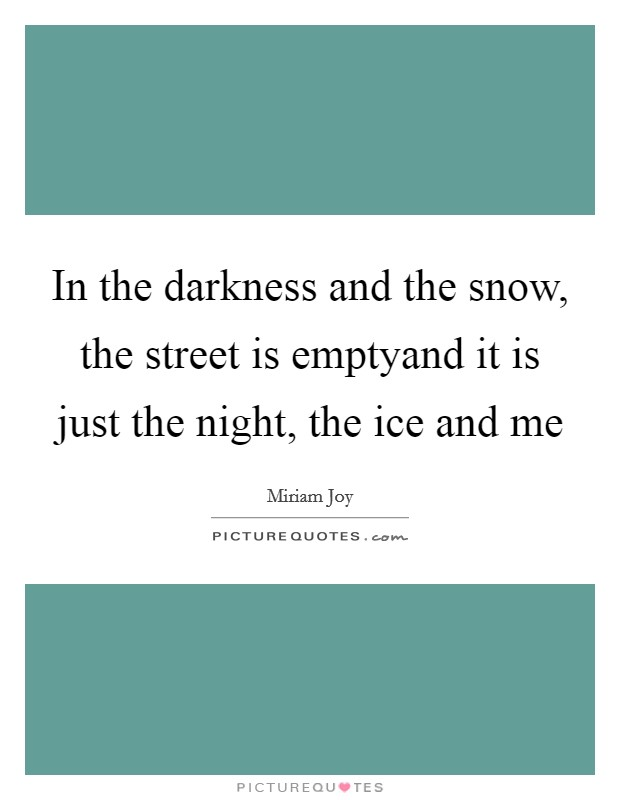 In the darkness and the snow, the street is emptyand it is just the night, the ice and me Picture Quote #1