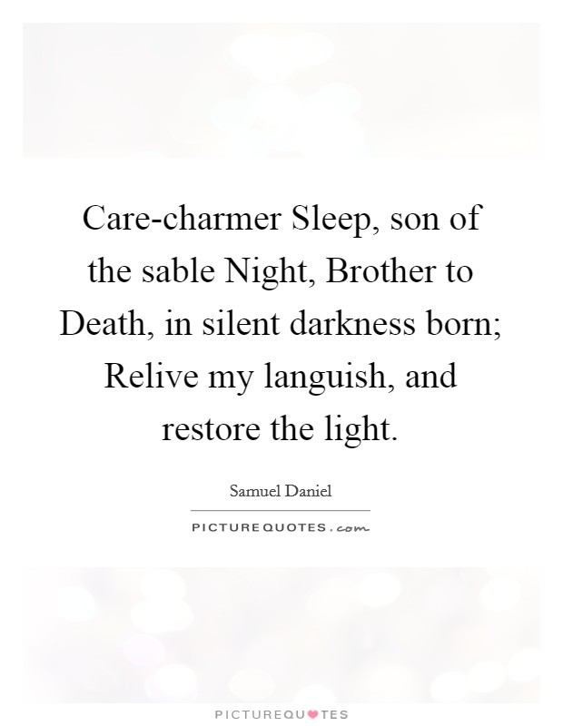 Care-charmer Sleep, son of the sable Night, Brother to Death, in silent darkness born; Relive my languish, and restore the light Picture Quote #1