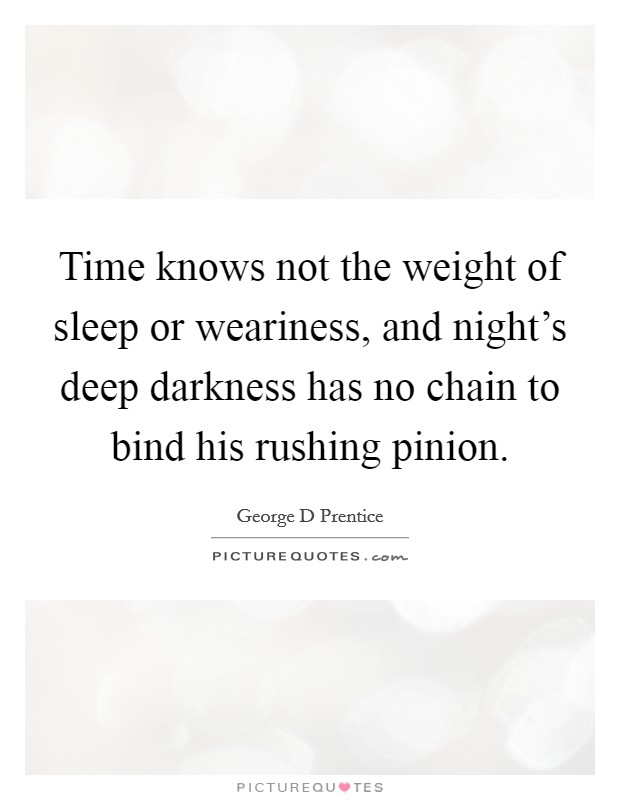 Time knows not the weight of sleep or weariness, and night's deep darkness has no chain to bind his rushing pinion Picture Quote #1