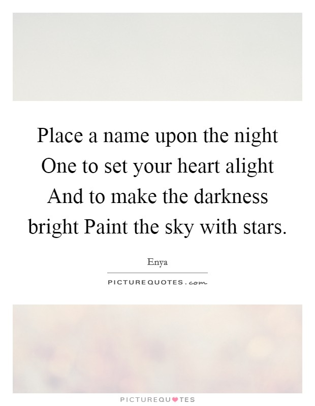 Place a name upon the night One to set your heart alight And to make the darkness bright Paint the sky with stars Picture Quote #1