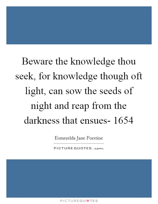 Beware the knowledge thou seek, for knowledge though oft light, can sow the seeds of night and reap from the darkness that ensues- 1654 Picture Quote #1