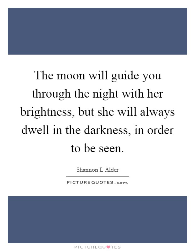 The moon will guide you through the night with her brightness, but she will always dwell in the darkness, in order to be seen Picture Quote #1