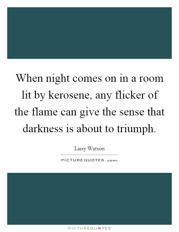 When night comes on in a room lit by kerosene, any flicker of the flame can give the sense that darkness is about to triumph Picture Quote #1