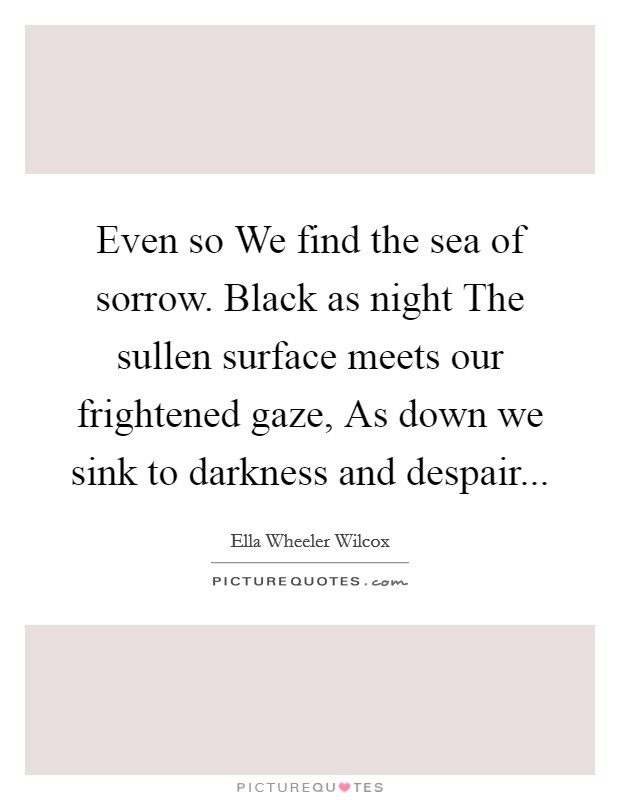 Even so We find the sea of sorrow. Black as night The sullen surface meets our frightened gaze, As down we sink to darkness and despair Picture Quote #1