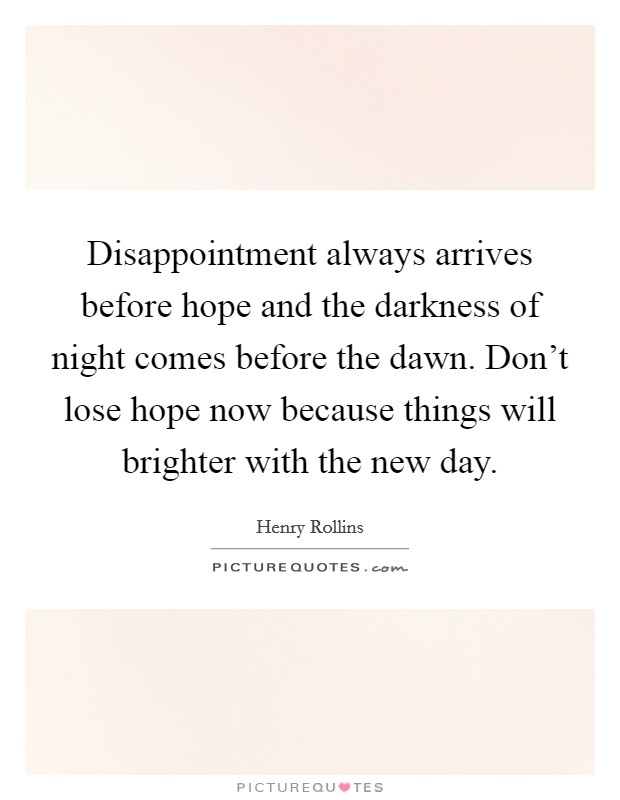 Disappointment always arrives before hope and the darkness of night comes before the dawn. Don't lose hope now because things will brighter with the new day Picture Quote #1