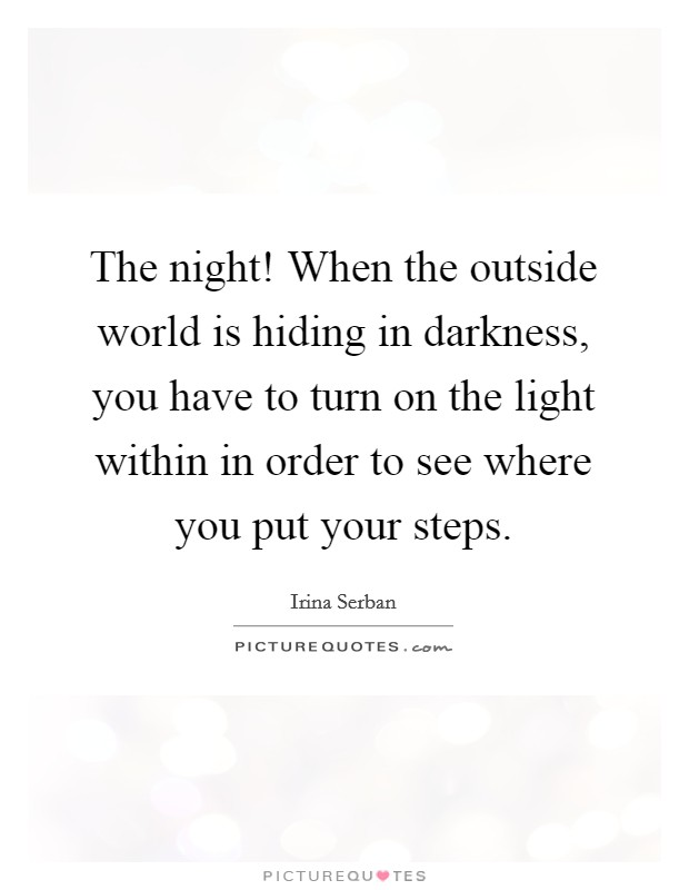 The night! When the outside world is hiding in darkness, you have to turn on the light within in order to see where you put your steps Picture Quote #1