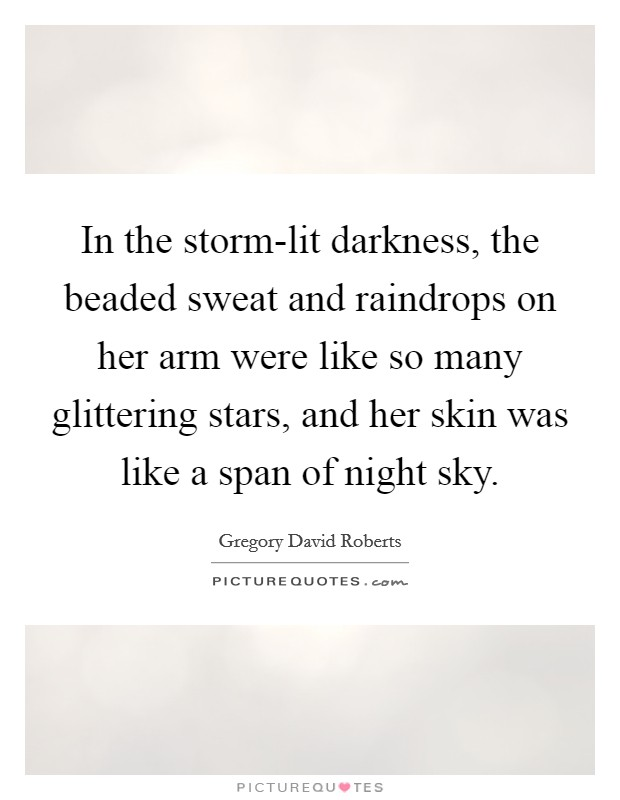 In the storm-lit darkness, the beaded sweat and raindrops on her arm were like so many glittering stars, and her skin was like a span of night sky Picture Quote #1