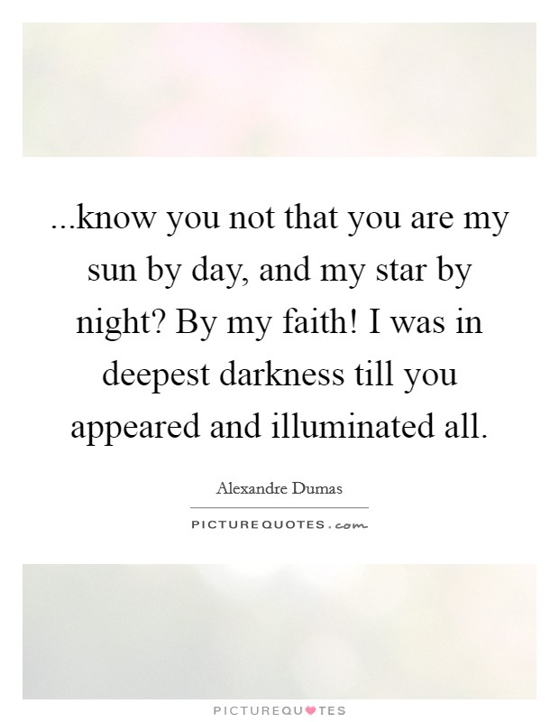 ...know you not that you are my sun by day, and my star by night? By my faith! I was in deepest darkness till you appeared and illuminated all Picture Quote #1