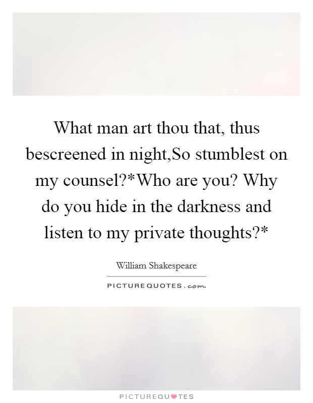 What man art thou that, thus bescreened in night,So stumblest on my counsel?*Who are you? Why do you hide in the darkness and listen to my private thoughts?* Picture Quote #1