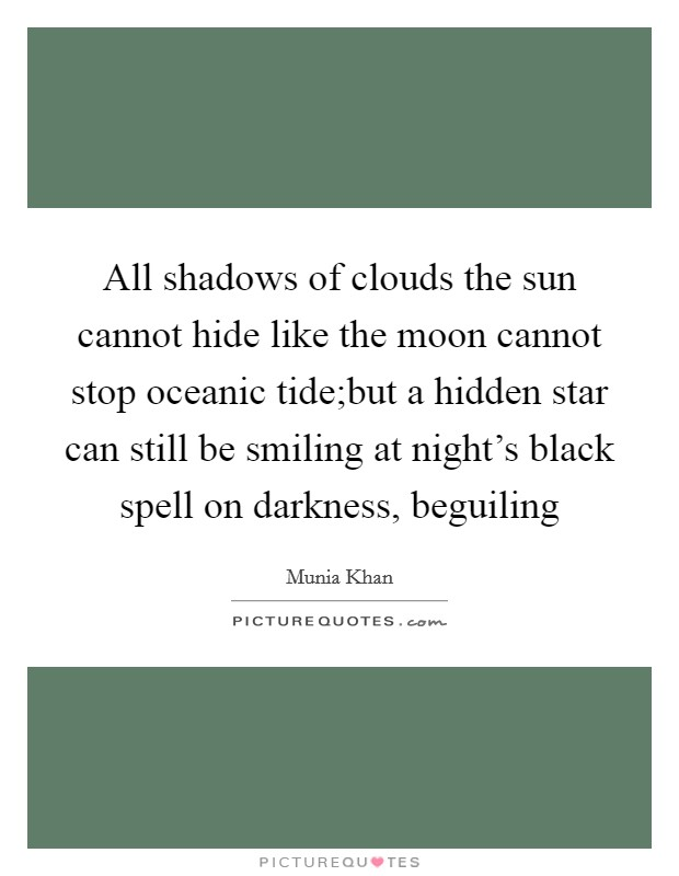 All shadows of clouds the sun cannot hide like the moon cannot stop oceanic tide;but a hidden star can still be smiling at night's black spell on darkness, beguiling Picture Quote #1