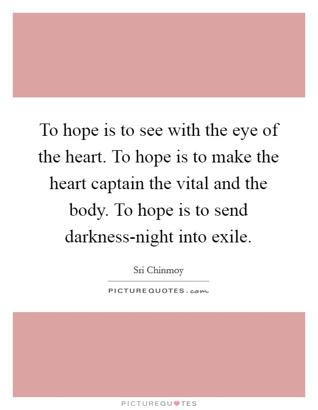 To hope is to see with the eye of the heart. To hope is to make the heart captain the vital and the body. To hope is to send darkness-night into exile Picture Quote #1