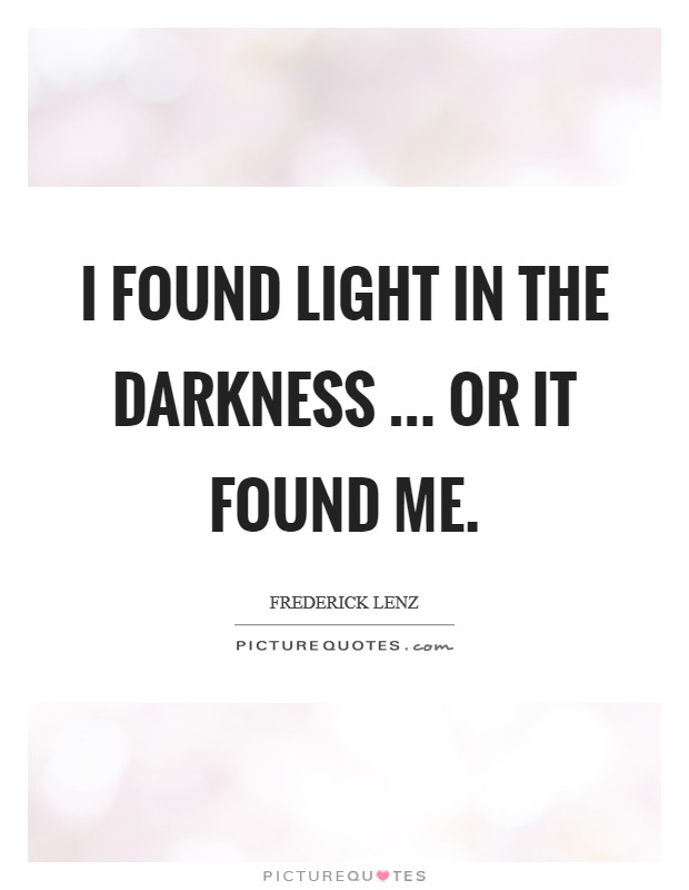 I found light in the darkness ... or it found me Picture Quote #1