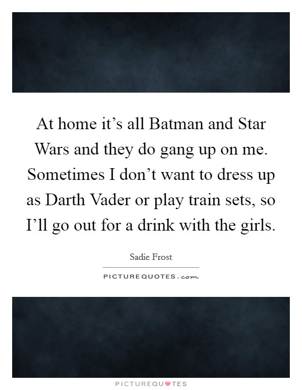 At home it's all Batman and Star Wars and they do gang up on me. Sometimes I don't want to dress up as Darth Vader or play train sets, so I'll go out for a drink with the girls Picture Quote #1