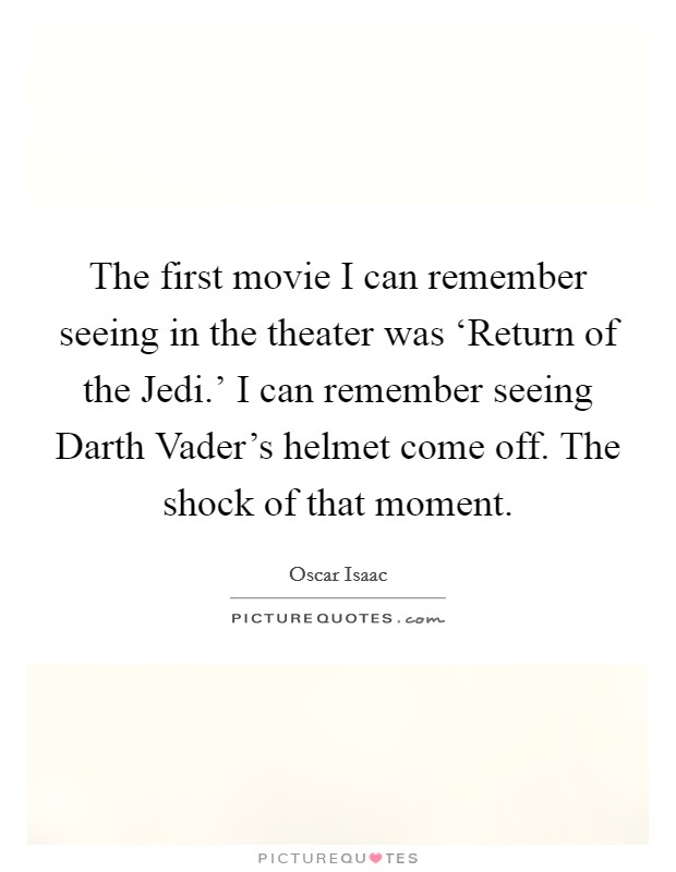 The first movie I can remember seeing in the theater was 'Return of the Jedi.' I can remember seeing Darth Vader's helmet come off. The shock of that moment Picture Quote #1
