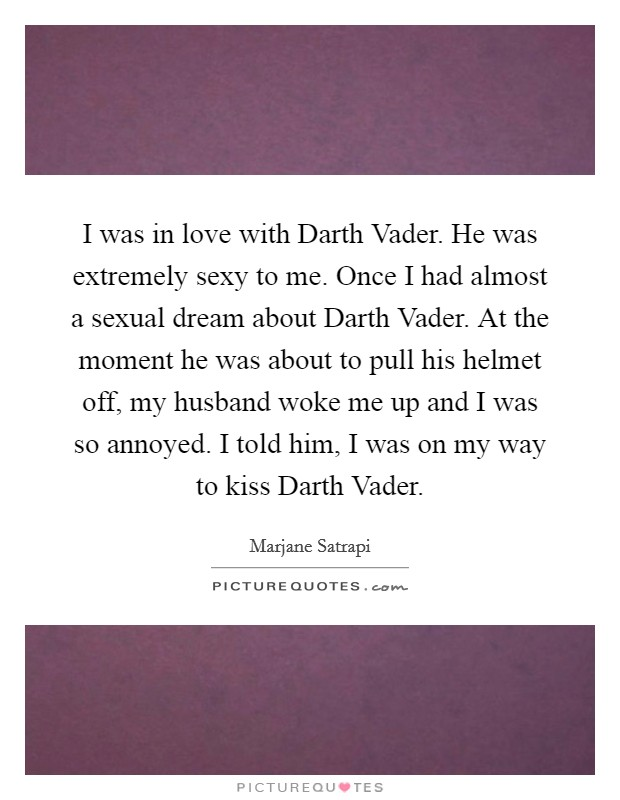 I was in love with Darth Vader. He was extremely sexy to me. Once I had almost a sexual dream about Darth Vader. At the moment he was about to pull his helmet off, my husband woke me up and I was so annoyed. I told him, I was on my way to kiss Darth Vader Picture Quote #1