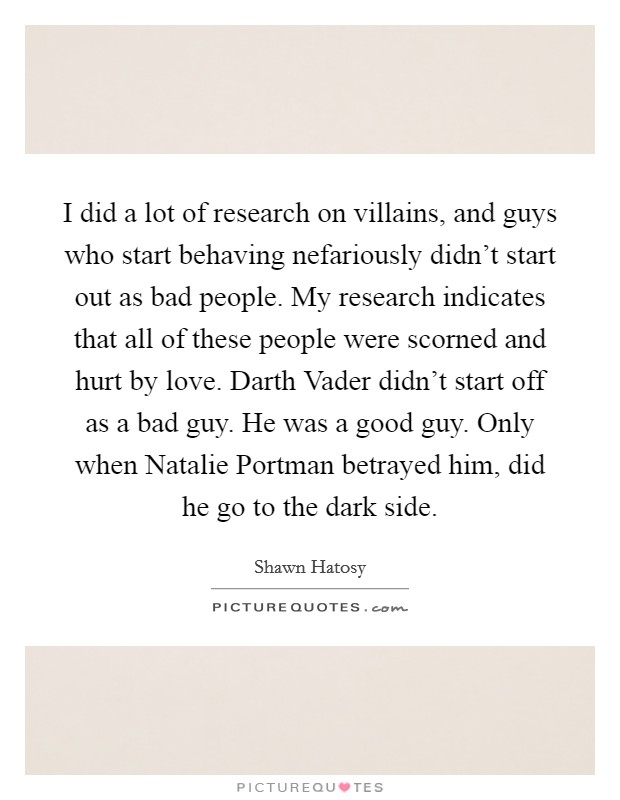 I did a lot of research on villains, and guys who start behaving nefariously didn't start out as bad people. My research indicates that all of these people were scorned and hurt by love. Darth Vader didn't start off as a bad guy. He was a good guy. Only when Natalie Portman betrayed him, did he go to the dark side Picture Quote #1
