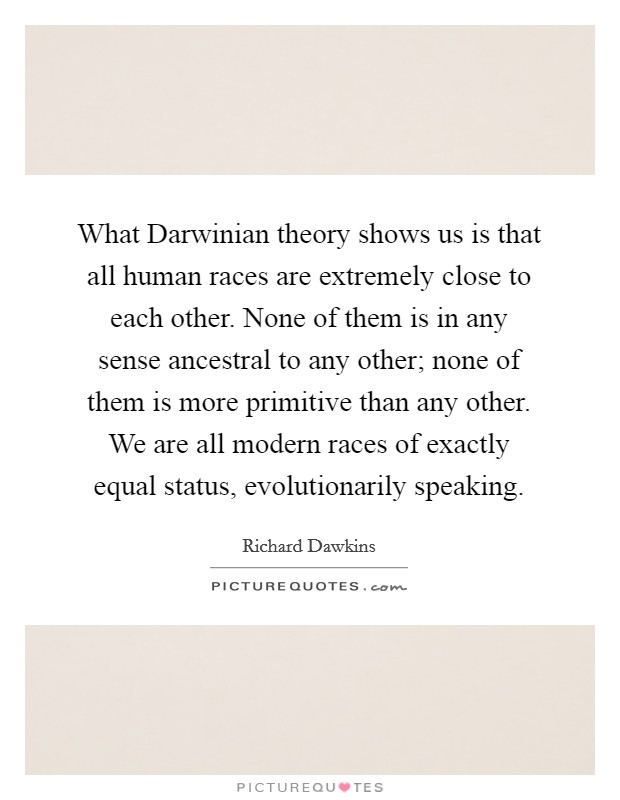 What Darwinian theory shows us is that all human races are extremely close to each other. None of them is in any sense ancestral to any other; none of them is more primitive than any other. We are all modern races of exactly equal status, evolutionarily speaking Picture Quote #1