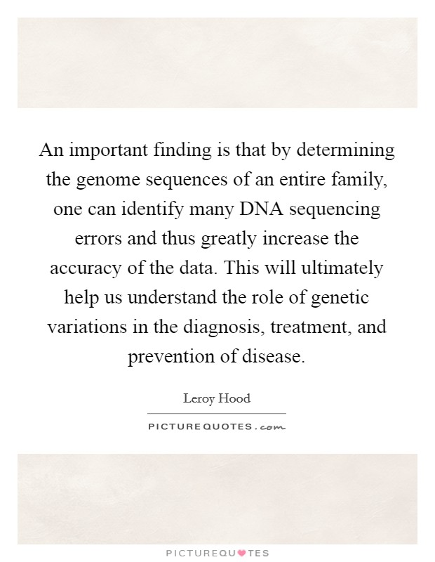 An important finding is that by determining the genome sequences of an entire family, one can identify many DNA sequencing errors and thus greatly increase the accuracy of the data. This will ultimately help us understand the role of genetic variations in the diagnosis, treatment, and prevention of disease. Picture Quote #1