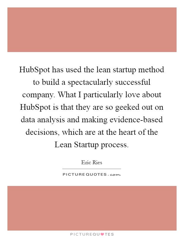 HubSpot has used the lean startup method to build a spectacularly successful company. What I particularly love about HubSpot is that they are so geeked out on data analysis and making evidence-based decisions, which are at the heart of the Lean Startup process Picture Quote #1