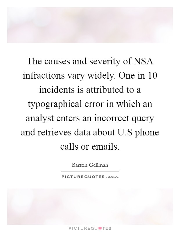 The causes and severity of NSA infractions vary widely. One in 10 incidents is attributed to a typographical error in which an analyst enters an incorrect query and retrieves data about U.S phone calls or emails Picture Quote #1