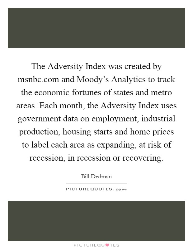 The Adversity Index was created by msnbc.com and Moody's Analytics to track the economic fortunes of states and metro areas. Each month, the Adversity Index uses government data on employment, industrial production, housing starts and home prices to label each area as expanding, at risk of recession, in recession or recovering Picture Quote #1