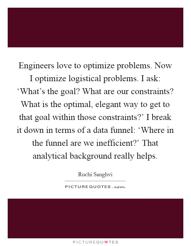 Engineers love to optimize problems. Now I optimize logistical problems. I ask: 'What's the goal? What are our constraints? What is the optimal, elegant way to get to that goal within those constraints?' I break it down in terms of a data funnel: 'Where in the funnel are we inefficient?' That analytical background really helps Picture Quote #1