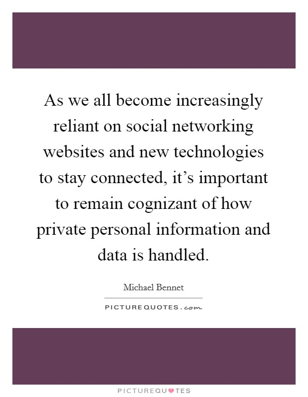 As we all become increasingly reliant on social networking websites and new technologies to stay connected, it's important to remain cognizant of how private personal information and data is handled Picture Quote #1
