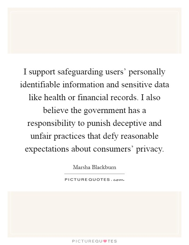 I support safeguarding users' personally identifiable information and sensitive data like health or financial records. I also believe the government has a responsibility to punish deceptive and unfair practices that defy reasonable expectations about consumers' privacy Picture Quote #1